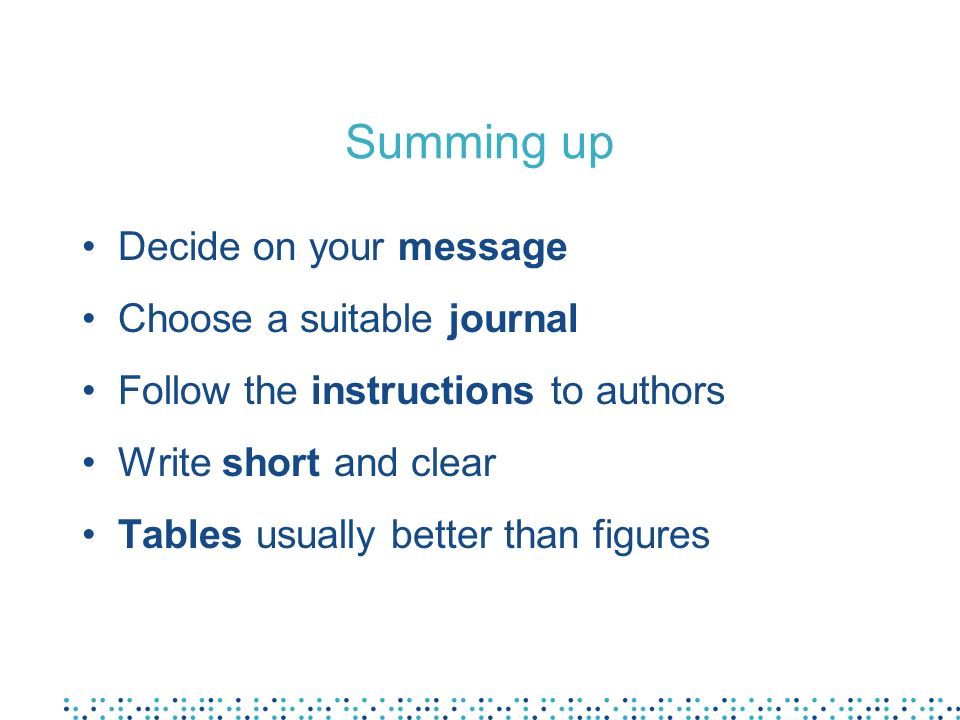 Summing up Decide on your message Choose a suitable journal Follow the instructions to authors Write short and clear Tables usually better than figure