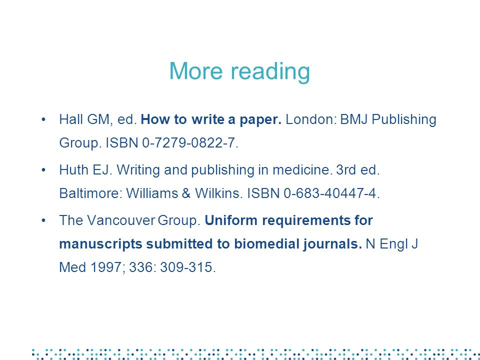 More reading Hall GM, ed. How to write a paper. London: BMJ Publishing Group. ISBN 0-7279-0822-7. Huth EJ. Writing and publishing in medicine. 3rd ed.