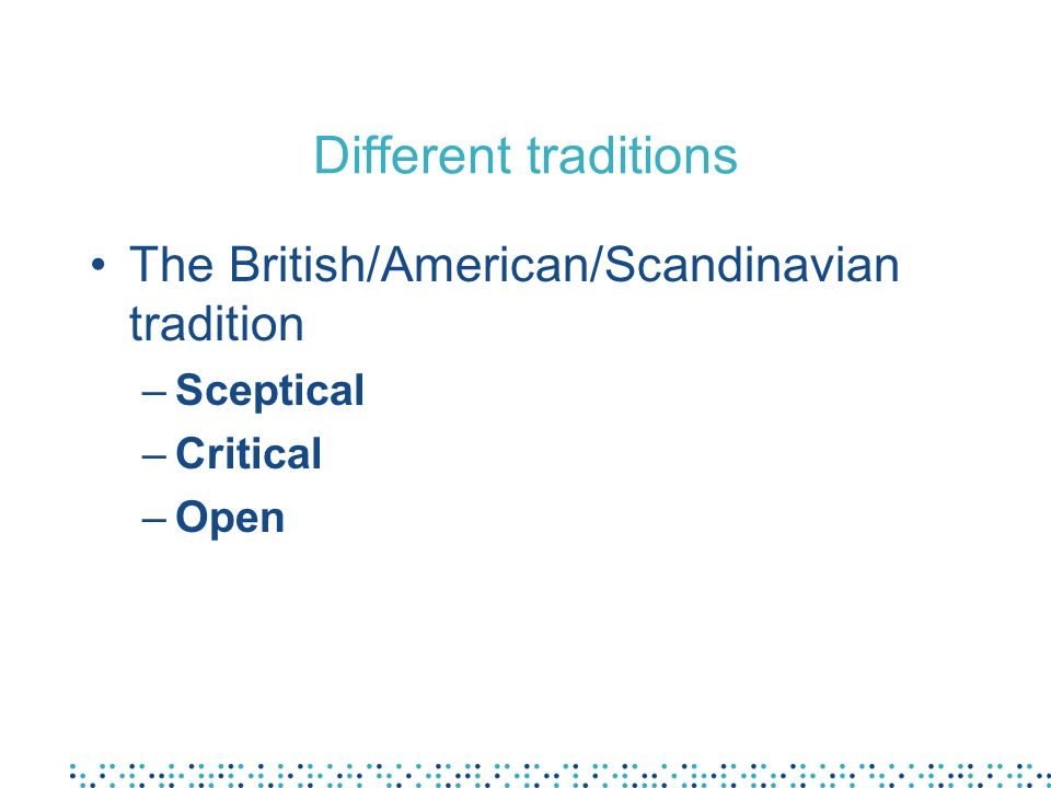 Different traditions The British/American/Scandinavian tradition –Sceptical –Critical –Open