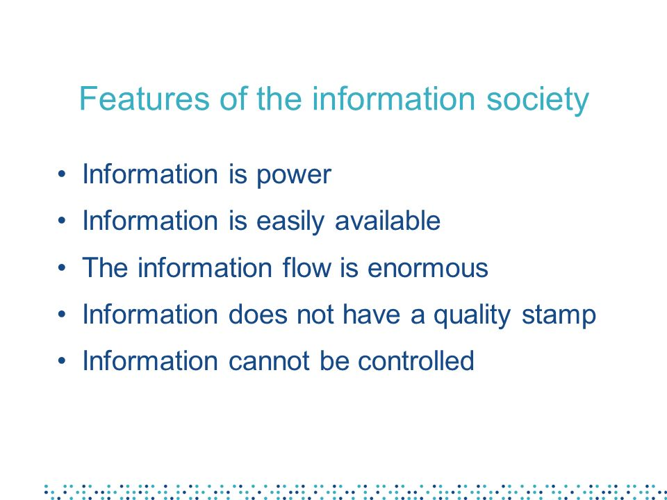 Features of the information society Information is power Information is easily available The information flow is enormous Information does not have a