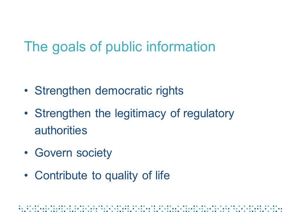 The goals of public information Strengthen democratic rights Strengthen the legitimacy of regulatory authorities Govern society Contribute to quality