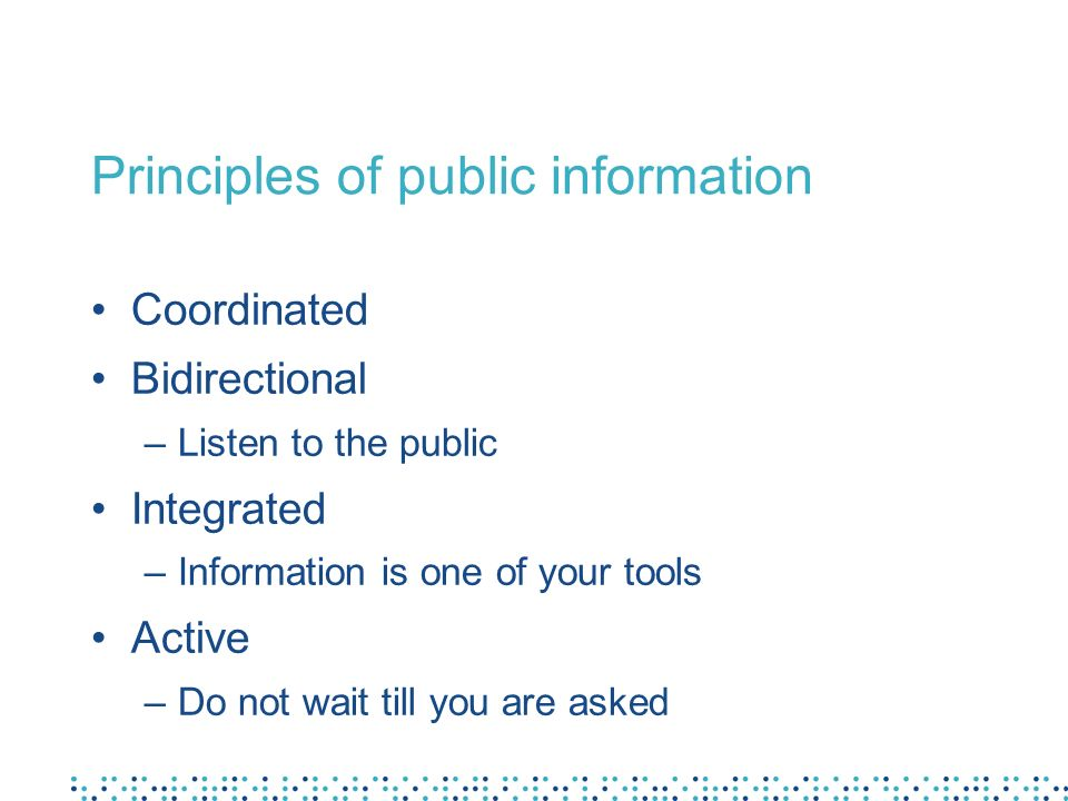 Principles of public information Coordinated Bidirectional –Listen to the public Integrated –Information is one of your tools Active –Do not wait till you are asked