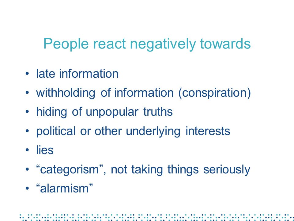 People react negatively towards late information withholding of information (conspiration) hiding of unpopular truths political or other underlying interests lies categorism, not taking things seriously alarmism