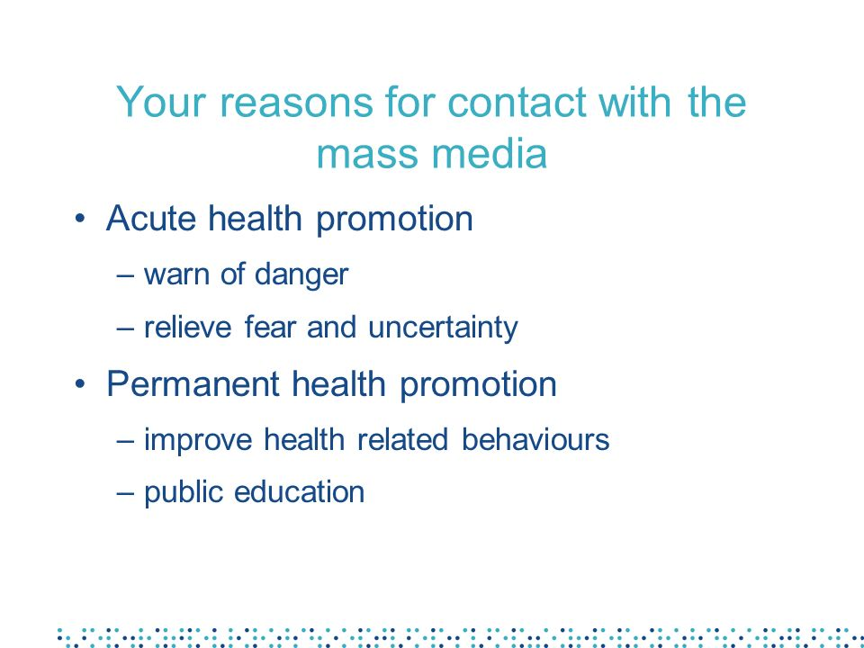 Your reasons for contact with the mass media Acute health promotion –warn of danger –relieve fear and uncertainty Permanent health promotion –improve health related behaviours –public education