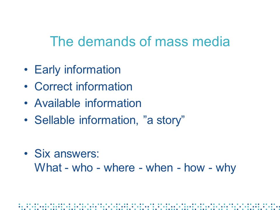 The demands of mass media Early information Correct information Available information Sellable information, a story Six answers: What - who - where - when - how - why