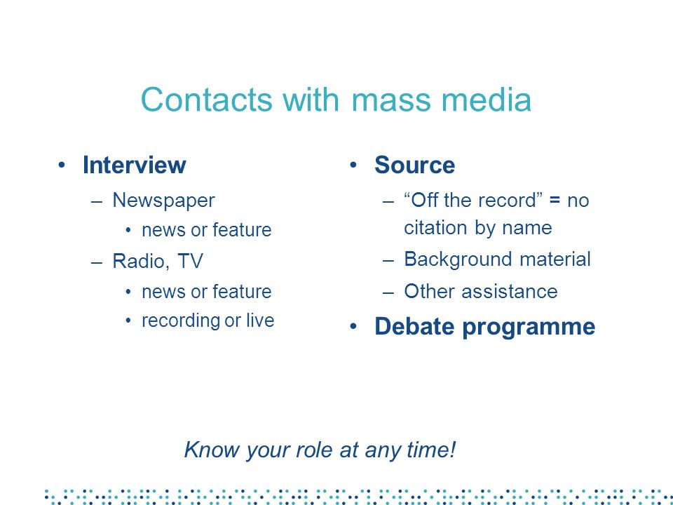 Contacts with mass media Interview –Newspaper news or feature –Radio, TV news or feature recording or live Source –Off the record = no citation by nam