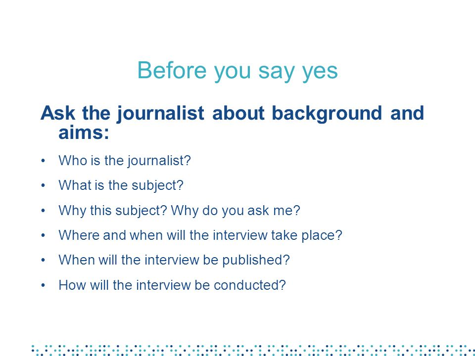 Before you say yes Ask the journalist about background and aims: Who is the journalist? What is the subject? Why this subject? Why do you ask me? Wher