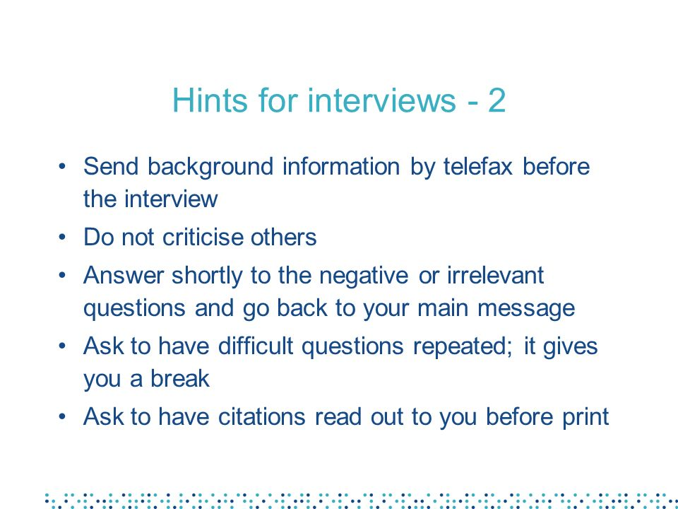 Hints for interviews - 2 Send background information by telefax before the interview Do not criticise others Answer shortly to the negative or irrelevant questions and go back to your main message Ask to have difficult questions repeated; it gives you a break Ask to have citations read out to you before print