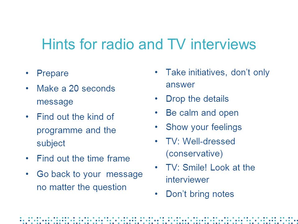 Hints for radio and TV interviews Prepare Make a 20 seconds message Find out the kind of programme and the subject Find out the time frame Go back to your message no matter the question Take initiatives, dont only answer Drop the details Be calm and open Show your feelings TV: Well-dressed (conservative) TV: Smile.