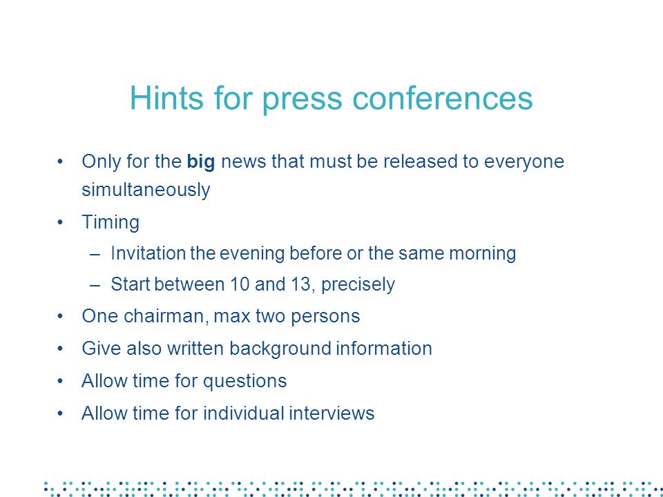 Hints for press conferences Only for the big news that must be released to everyone simultaneously Timing –Invitation the evening before or the same morning –Start between 10 and 13, precisely One chairman, max two persons Give also written background information Allow time for questions Allow time for individual interviews