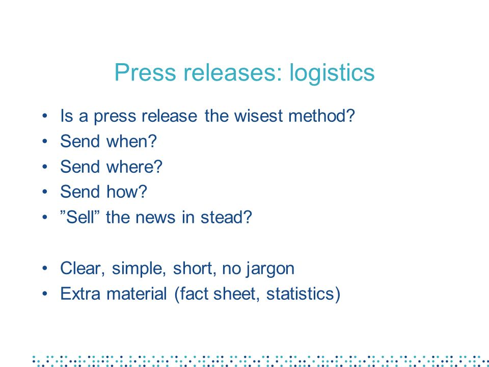 Press releases: logistics Is a press release the wisest method? Send when? Send where? Send how? Sell the news in stead? Clear, simple, short, no jarg