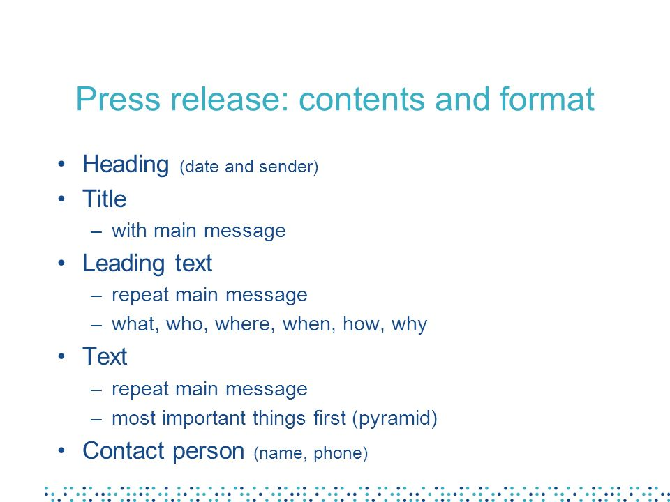 Press release: contents and format Heading (date and sender) Title –with main message Leading text –repeat main message –what, who, where, when, how, why Text –repeat main message –most important things first (pyramid) Contact person (name, phone)
