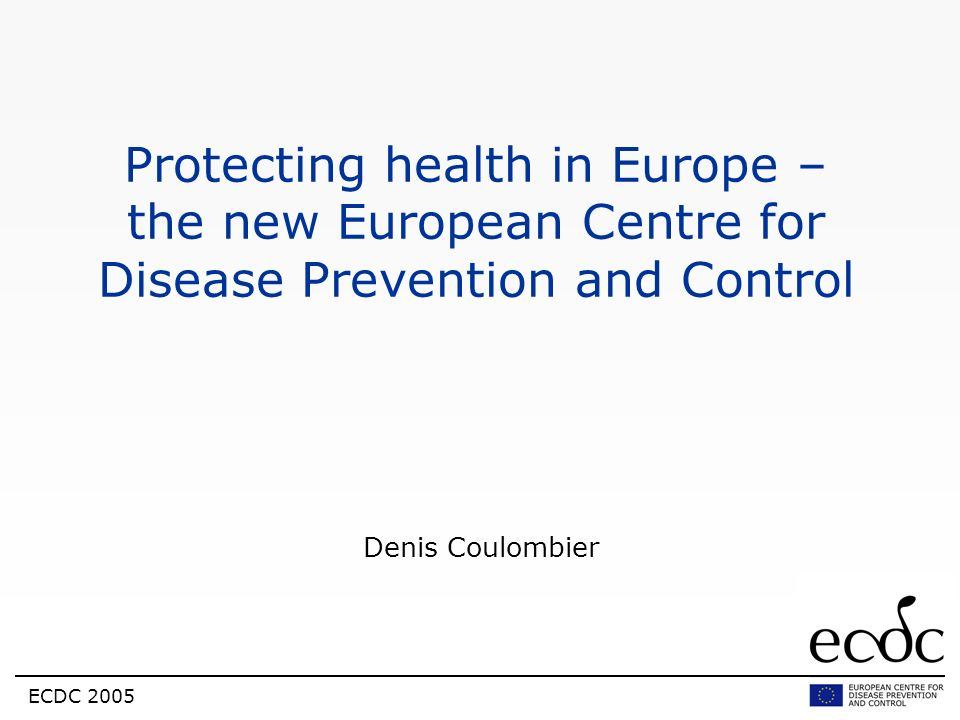 ECDC 2005 Protecting health in Europe – the new European Centre for Disease Prevention and Control Denis Coulombier