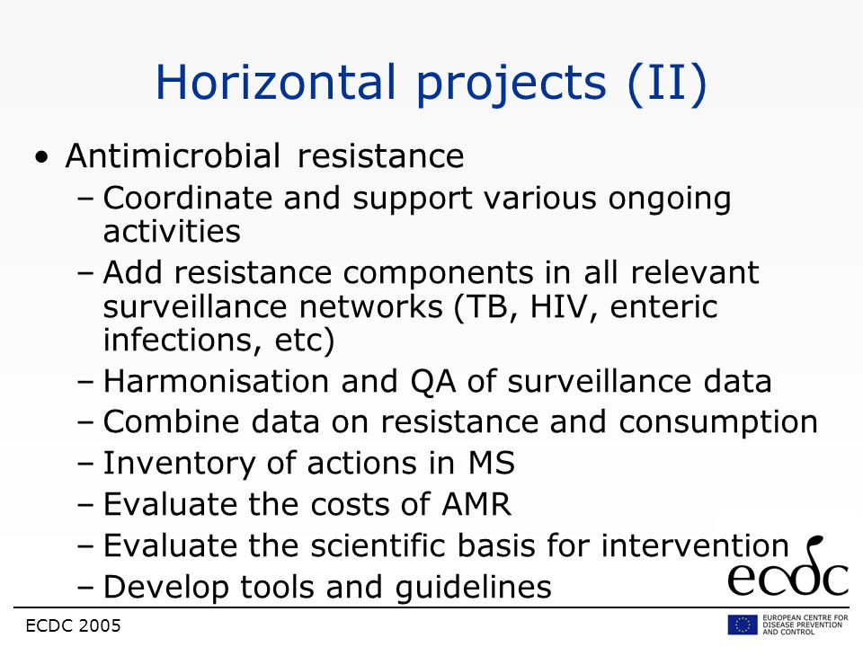 ECDC 2005 Horizontal projects (II) Antimicrobial resistance –Coordinate and support various ongoing activities –Add resistance components in all relev