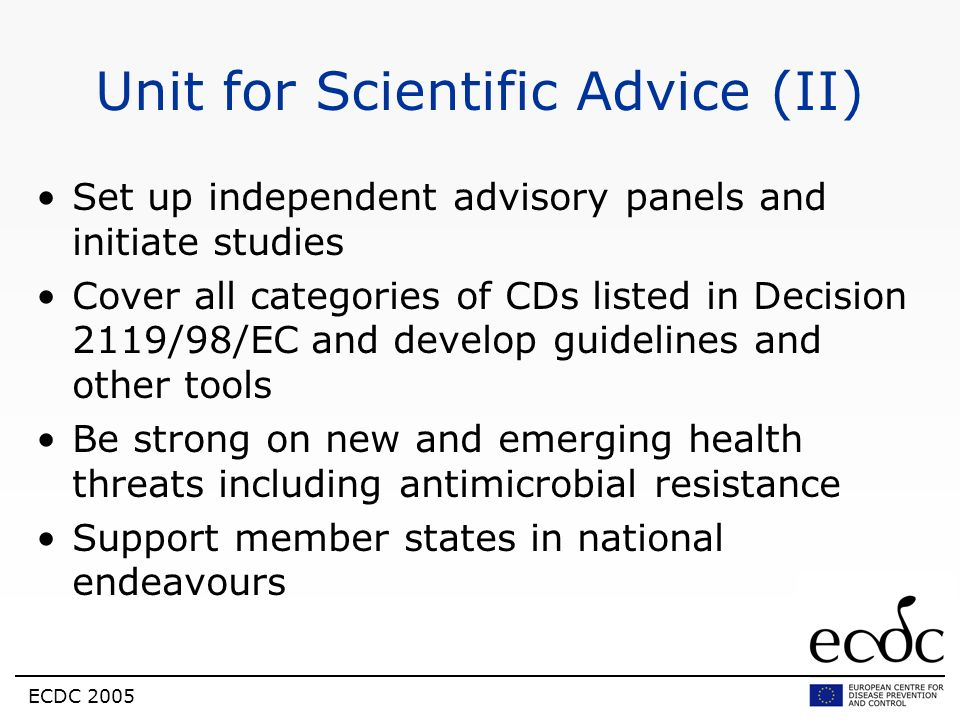 ECDC 2005 Unit for Scientific Advice (II) Set up independent advisory panels and initiate studies Cover all categories of CDs listed in Decision 2119/