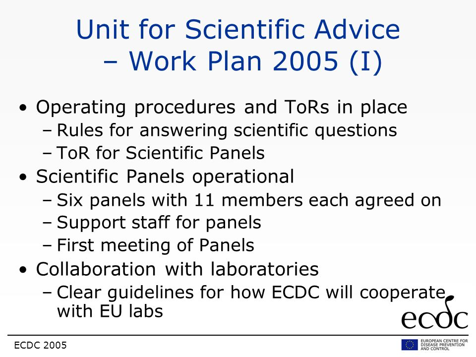 ECDC 2005 Unit for Scientific Advice – Work Plan 2005 (I) Operating procedures and ToRs in place –Rules for answering scientific questions –ToR for Sc