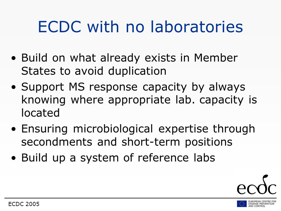 ECDC 2005 ECDC with no laboratories Build on what already exists in Member States to avoid duplication Support MS response capacity by always knowing