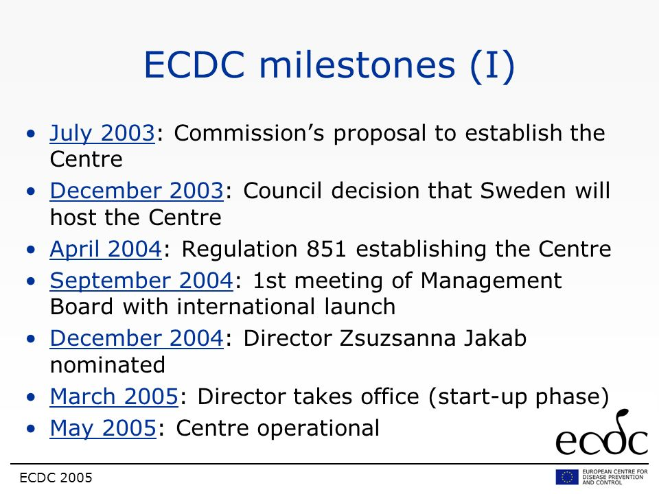 ECDC 2005 ECDC milestones (I) July 2003: Commissions proposal to establish the Centre December 2003: Council decision that Sweden will host the Centre
