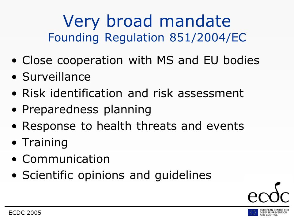 ECDC 2005 Very broad mandate Founding Regulation 851/2004/EC Close cooperation with MS and EU bodies Surveillance Risk identification and risk assessm