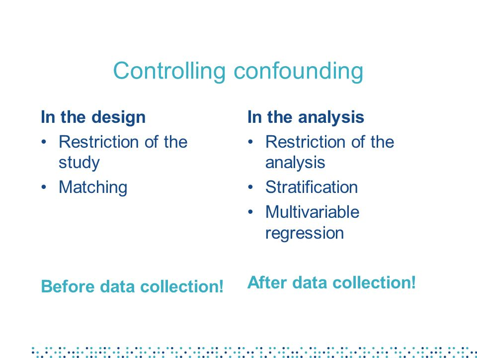 Controlling confounding In the design Restriction of the study Matching Before data collection! In the analysis Restriction of the analysis Stratifica