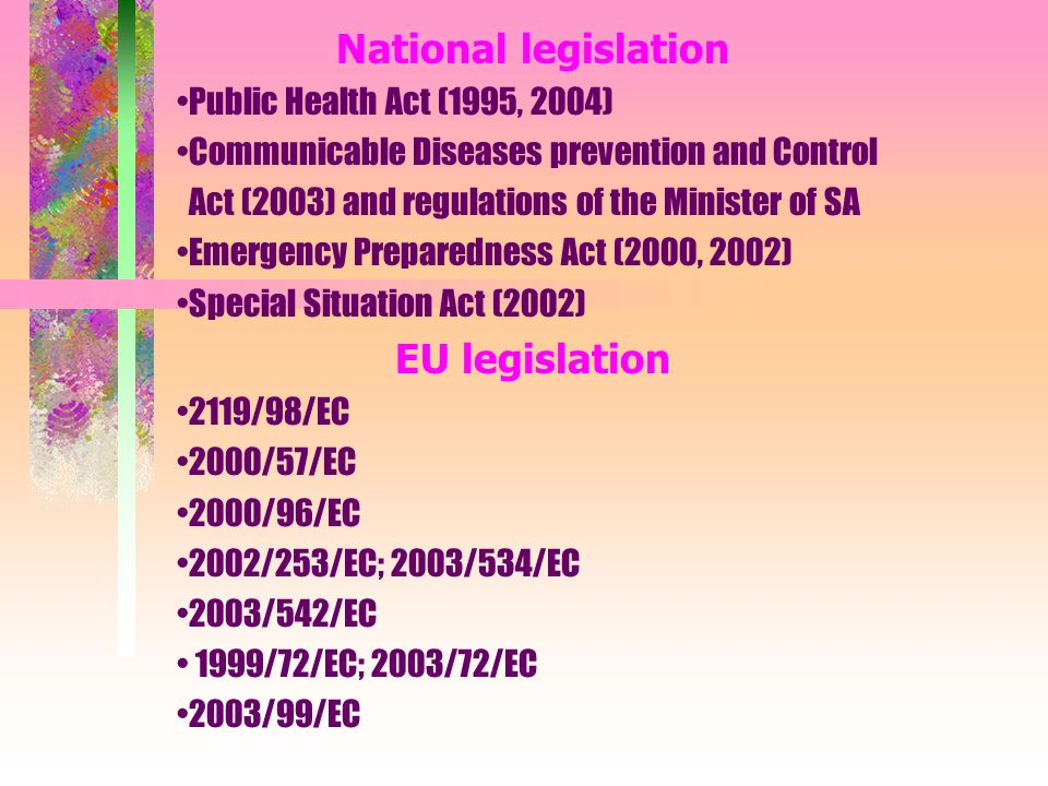 National legislation Public Health Act (1995, 2004) Communicable Diseases prevention and Control Act (2003) and regulations of the Minister of SA Emergency Preparedness Act (2000, 2002) Special Situation Act (2002) EU legislation 2119/98/EC 2000/57/EC 2000/96/EC 2002/253/EC; 2003/534/EC 2003/542/EC 1999/72/EC; 2003/72/EC 2003/99/EC