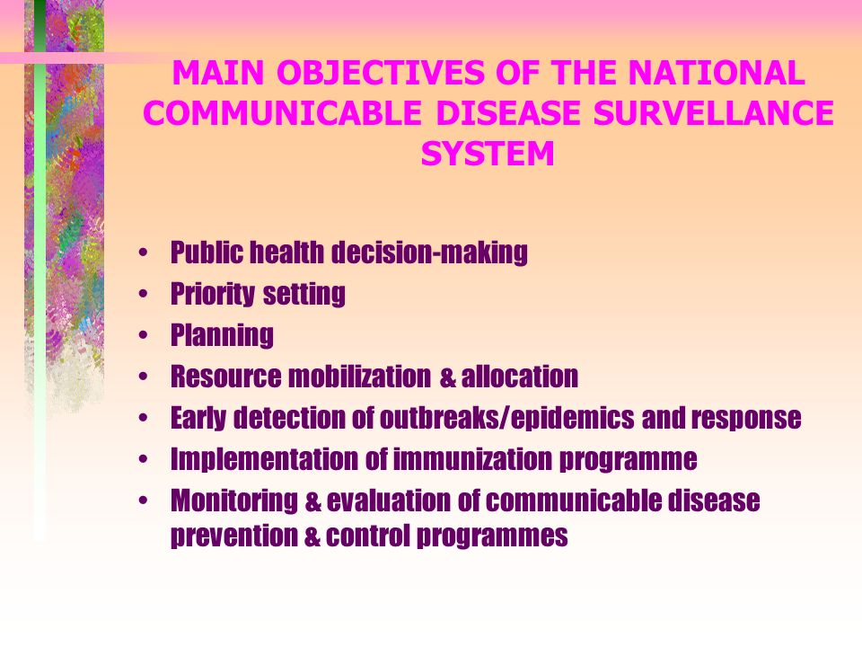 MAIN OBJECTIVES OF THE NATIONAL COMMUNICABLE DISEASE SURVELLANCE SYSTEM Public health decision-making Priority setting Planning Resource mobilization & allocation Early detection of outbreaks/epidemics and response Implementation of immunization programme Monitoring & evaluation of communicable disease prevention & control programmes