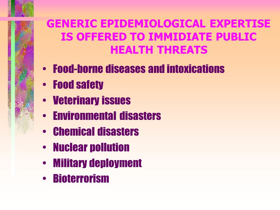 GENERIC EPIDEMIOLOGICAL EXPERTISE IS OFFERED TO IMMIDIATE PUBLIC HEALTH THREATS Food-borne diseases and intoxications Food safety Veterinary issues Environmental disasters Chemical disasters Nuclear pollution Military deployment Bioterrorism