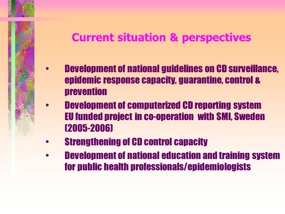 Current situation & perspectives Development of national guidelines on CD surveillance, epidemic response capacity, guarantine, control & prevention Development of computerized CD reporting system EU funded project in co-operation with SMI, Sweden ( ) Strengthening of CD control capacity Development of national education and training system for public health professionals/epidemiologists