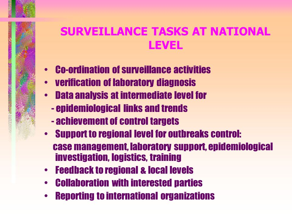 SURVEILLANCE TASKS AT NATIONAL LEVEL Co-ordination of surveillance activities verification of laboratory diagnosis Data analysis at intermediate level for - epidemiological links and trends - achievement of control targets Support to regional level for outbreaks control: case management, laboratory support, epidemiological investigation, logistics, training Feedback to regional & local levels Collaboration with interested parties Reporting to international organizations