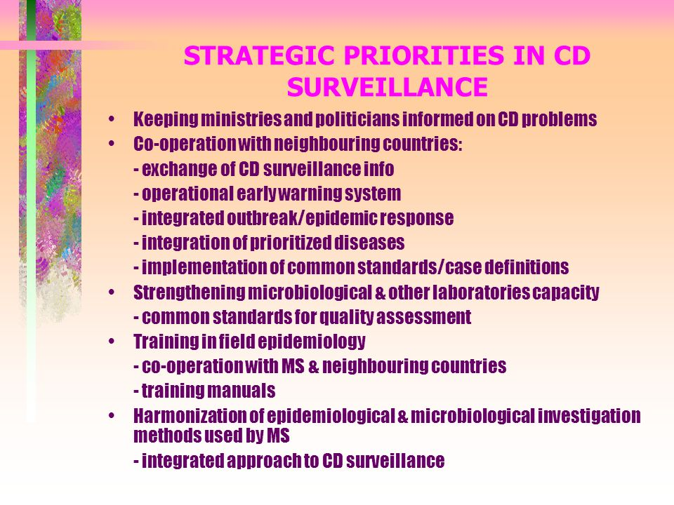 STRATEGIC PRIORITIES IN CD SURVEILLANCE Keeping ministries and politicians informed on CD problems Co-operation with neighbouring countries: - exchange of CD surveillance info - operational early warning system - integrated outbreak/epidemic response - integration of prioritized diseases - implementation of common standards/case definitions Strengthening microbiological & other laboratories capacity - common standards for quality assessment Training in field epidemiology - co-operation with MS & neighbouring countries - training manuals Harmonization of epidemiological & microbiological investigation methods used by MS - integrated approach to CD surveillance