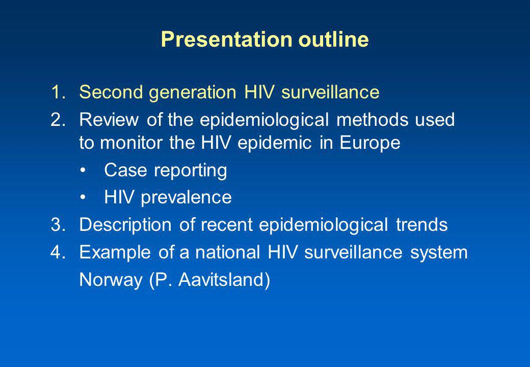 Presentation outline 1.Second generation HIV surveillance 2.Review of the epidemiological methods used to monitor the HIV epidemic in Europe Case reporting HIV prevalence 3.Description of recent epidemiological trends 4.Example of a national HIV surveillance system Norway (P.