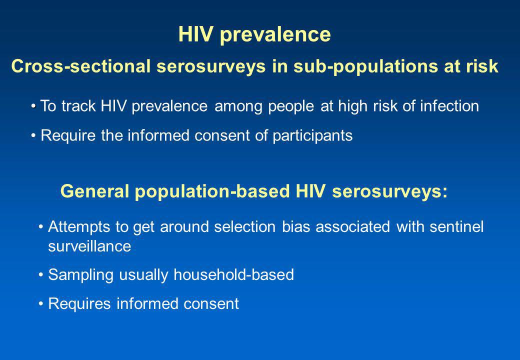 HIV prevalence Cross-sectional serosurveys in sub-populations at risk Attempts to get around selection bias associated with sentinel surveillance Sampling usually household-based Requires informed consent To track HIV prevalence among people at high risk of infection Require the informed consent of participants General population-based HIV serosurveys: