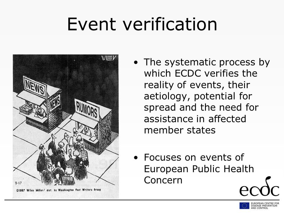 Event verification The systematic process by which ECDC verifies the reality of events, their aetiology, potential for spread and the need for assista