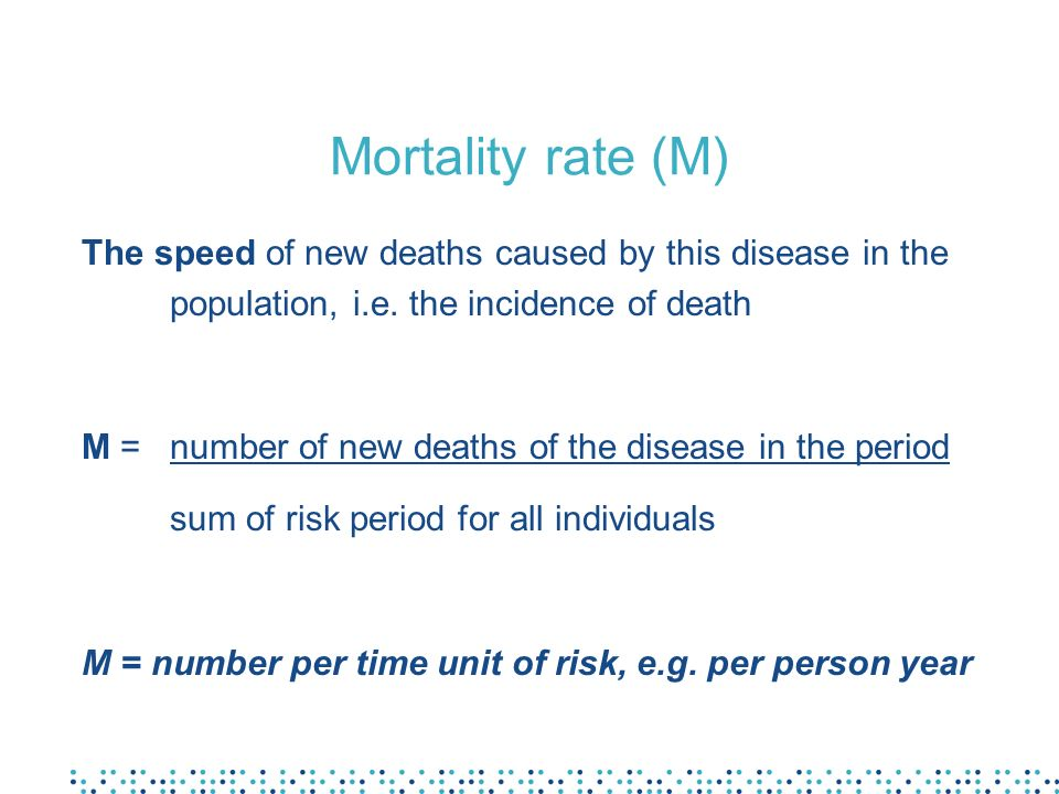 Mortality rate (M) The speed of new deaths caused by this disease in the population, i.e. the incidence of death M =number of new deaths of the diseas