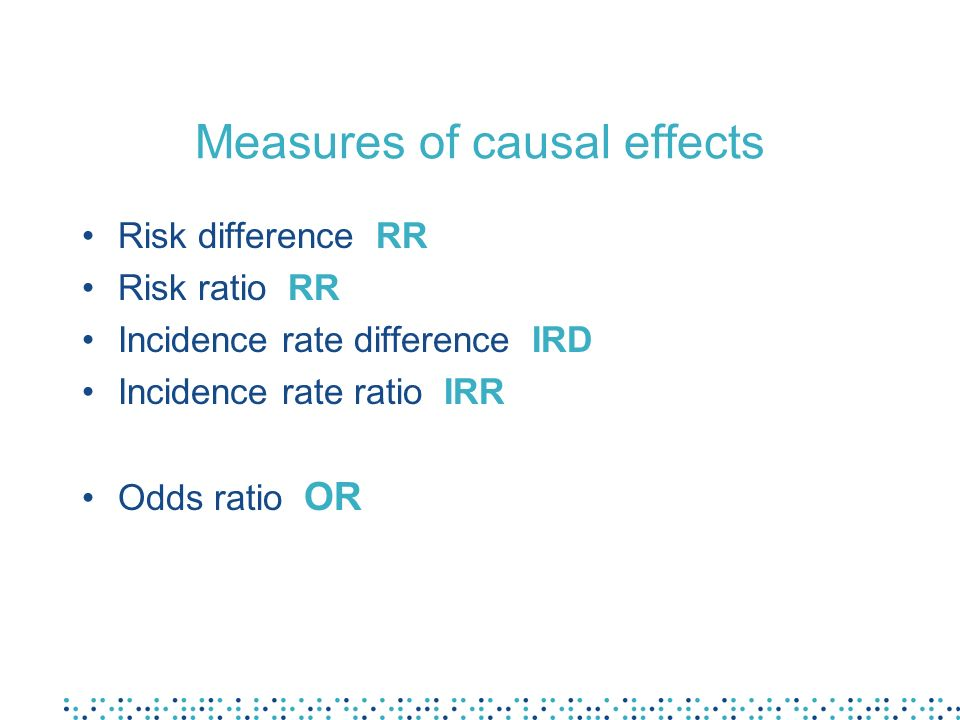 Measures of causal effects Risk difference RR Risk ratio RR Incidence rate difference IRD Incidence rate ratio IRR Odds ratio OR