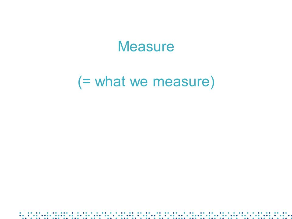 Measure (= what we measure)