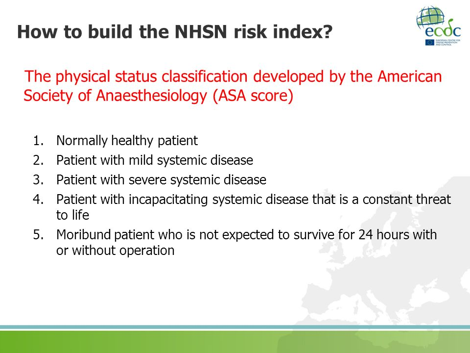 How to build the NHSN risk index? The physical status classification developed by the American Society of Anaesthesiology (ASA score) 1.Normally healt