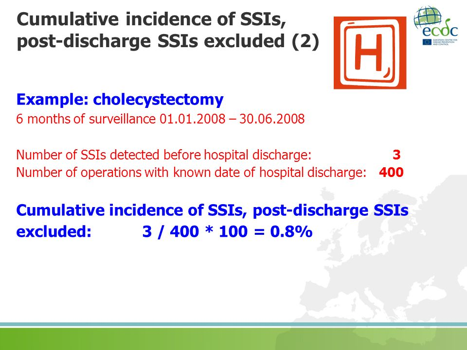 Example: cholecystectomy 6 months of surveillance 01.01.2008 – 30.06.2008 Number of SSIs detected before hospital discharge: 3 Number of operations with known date of hospital discharge: 400 Cumulative incidence of SSIs, post-discharge SSIs excluded: 3 / 400 * 100 = 0.8% Cumulative incidence of SSIs, post-discharge SSIs excluded (2)