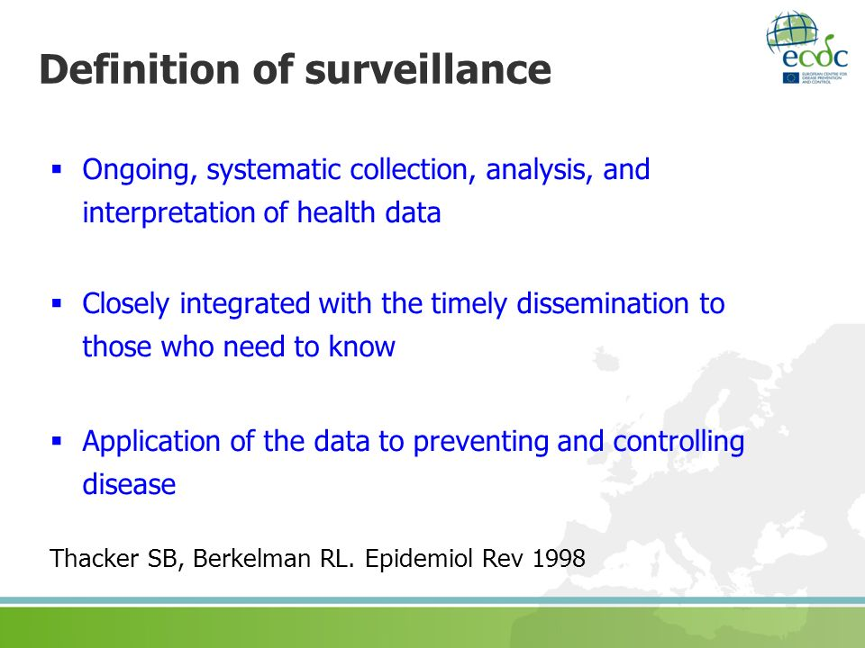 Definition of surveillance Ongoing, systematic collection, analysis, and interpretation of health data Closely integrated with the timely disseminatio