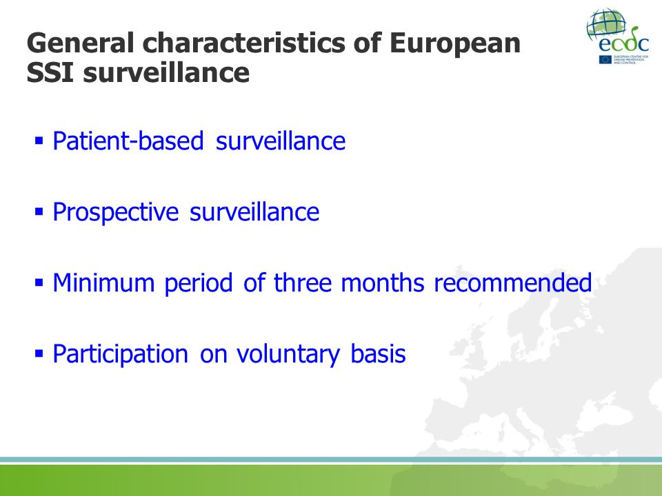 General characteristics of European SSI surveillance Patient-based surveillance Prospective surveillance Minimum period of three months recommended Participation on voluntary basis