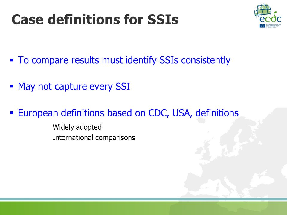 Case definitions for SSIs To compare results must identify SSIs consistently May not capture every SSI European definitions based on CDC, USA, definit