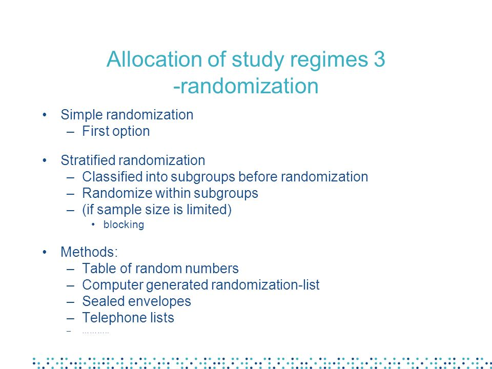 Allocation of study regimes 3 -randomization Simple randomization –First option Stratified randomization –Classified into subgroups before randomization –Randomize within subgroups –(if sample size is limited) blocking Methods: –Table of random numbers –Computer generated randomization-list –Sealed envelopes –Telephone lists –………..