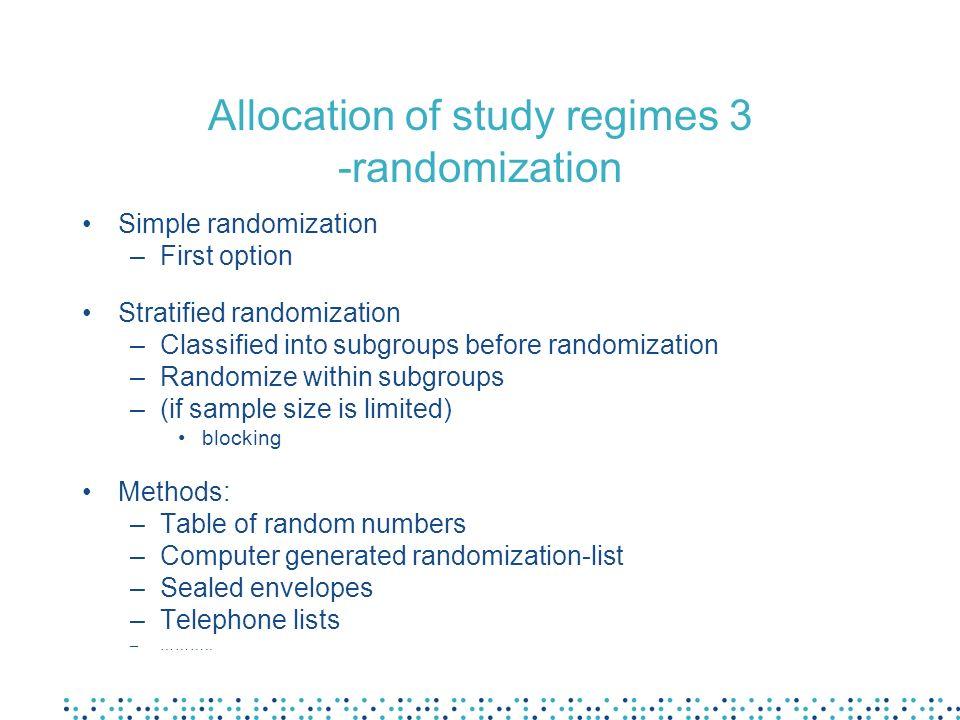 Allocation of study regimes 3 -randomization Simple randomization –First option Stratified randomization –Classified into subgroups before randomizati