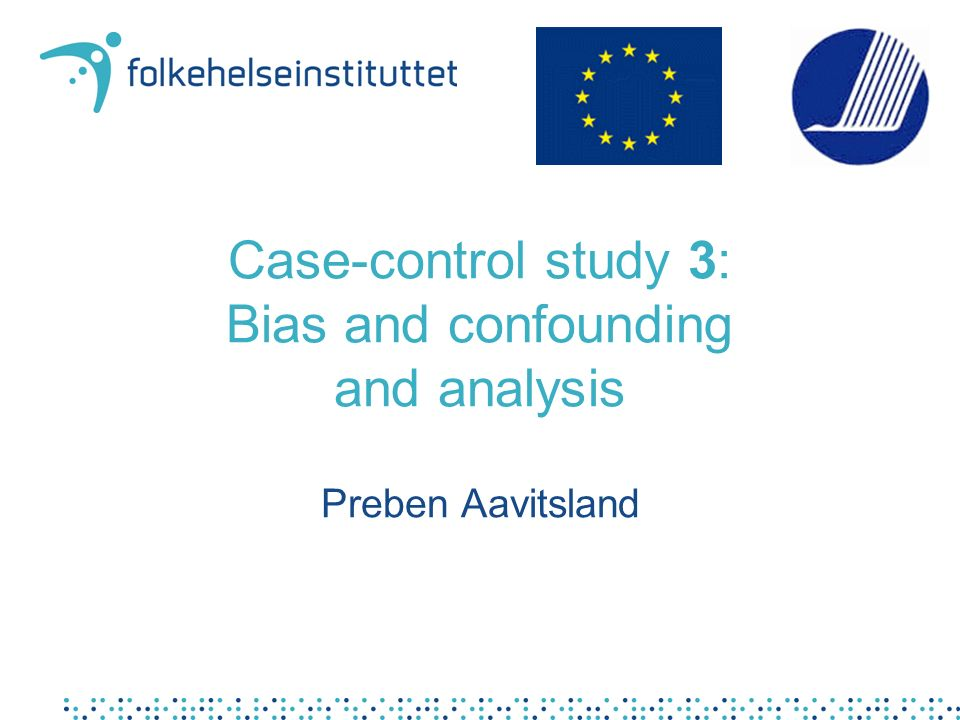 Case-control study 3: Bias and confounding and analysis Preben Aavitsland