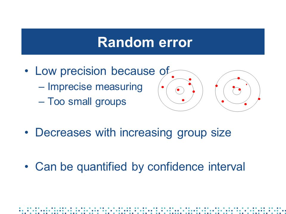 Random error Low precision because of –Imprecise measuring –Too small groups Decreases with increasing group size Can be quantified by confidence interval