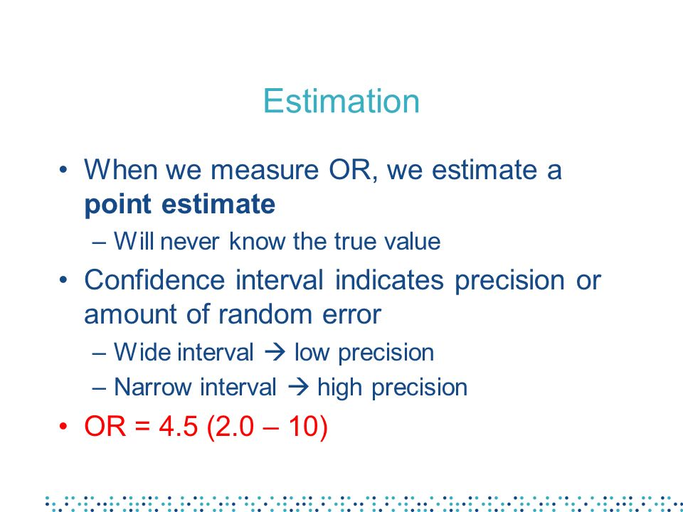 Estimation When we measure OR, we estimate a point estimate –Will never know the true value Confidence interval indicates precision or amount of random error –Wide interval low precision –Narrow interval high precision OR = 4.5 (2.0 – 10)