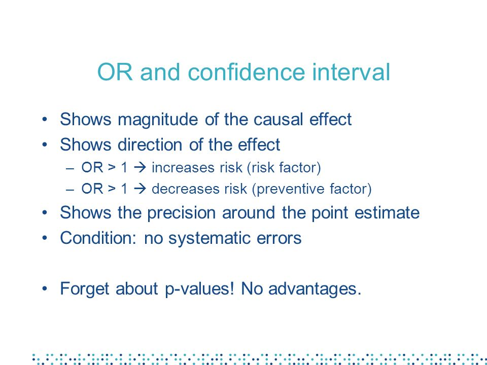 OR and confidence interval Shows magnitude of the causal effect Shows direction of the effect –OR > 1 increases risk (risk factor) –OR > 1 decreases r