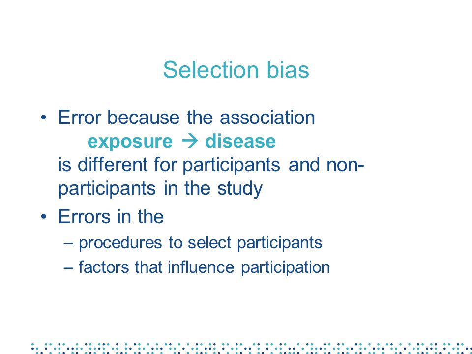 Selection bias Error because the association exposure disease is different for participants and non- participants in the study Errors in the –procedures to select participants –factors that influence participation