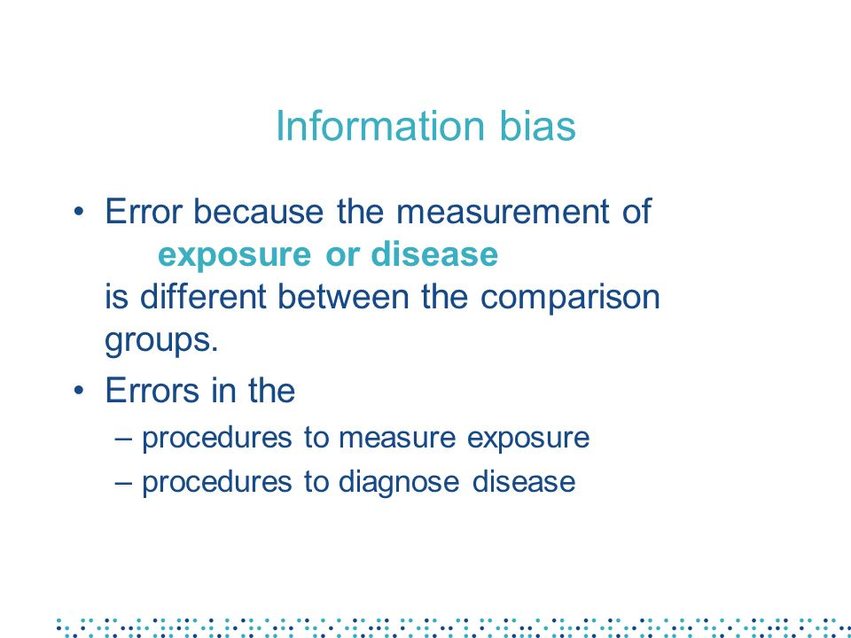 Information bias Error because the measurement of exposure or disease is different between the comparison groups. Errors in the –procedures to measure