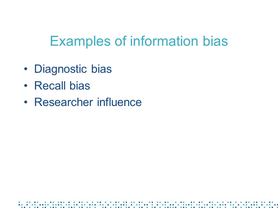 Examples of information bias Diagnostic bias Recall bias Researcher influence